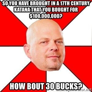 Pawn Stars - So you have brought in a 17th century katana that you bought for $100,000,000? How bout 30 bucks?