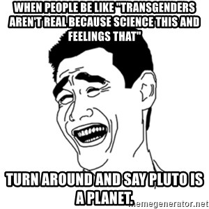 "FU*CK THAT GUY - When people be like ""transgenders aren't real because science this and feelings that"" turn around and say Pluto is a planet."