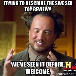 Ancient Aliens - Trying to describe the SWE sex toy review? We've seen it before. Welcome.