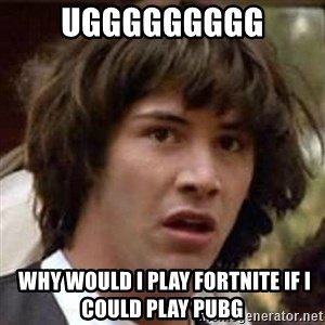 Conspiracy Keanu - Uggggggggg  Why would I play fortnite if i could play pubg