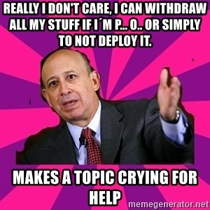 Hypocritical Banker - really i don't care, i can withdraw all my stuff if i´m p... o.. or simply to not deploy it. Makes a topic crying for help