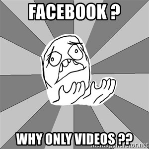 Whyyy??? - facebook ? why only videos ??