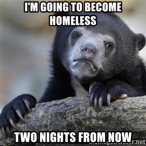 Confession Bear - I'm going to become homeless two nights from now