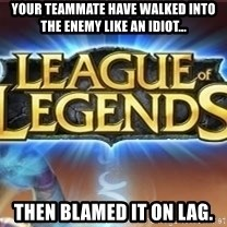 League of legends - Your teammate have walked into the enemy like an idiot... Then blamed it on lag.
