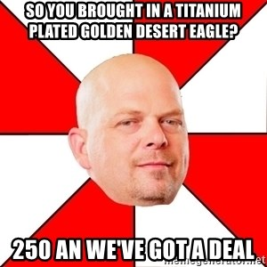 Pawn Stars - So you brought in a titanium plated golden desert eagle? 250 an we've got a deal