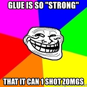 """Trollface - glue is so """"strong"""" that it can 1 shot zomgs"""