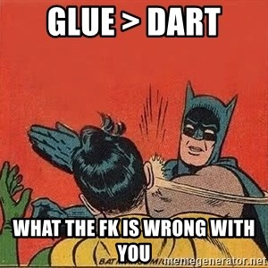 batman slap robin - glue > dart  what the fk is wrong with you