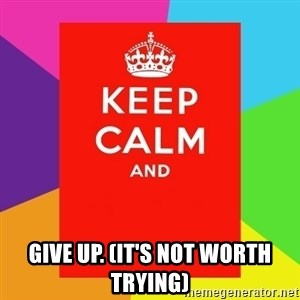 Keep calm and - Give up. (It's not worth trying)