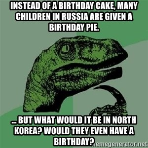 Philosoraptor - Instead of a birthday cake, many children in Russia are given a birthday pie. ... But what would it be in North Korea? Would they even have a birthday?