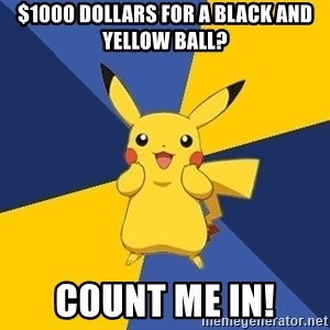 Pokemon Logic  - $1000 dollars for a black and yellow ball? COUNT ME IN!