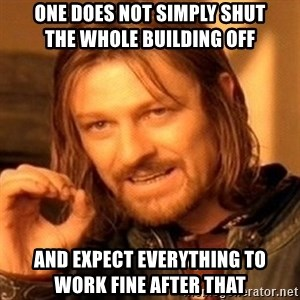 One Does Not Simply - One does not simply shut             the whole building off and expect everything to        work fine after that