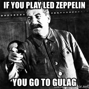 Joseph Stalin - if you play led zeppelin you go to gulag