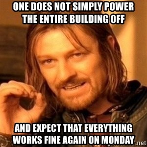 One Does Not Simply - one does not simply power         the entire building off and expect that everything          works fine again on monday