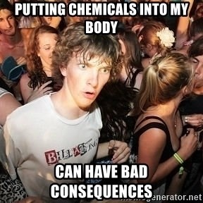 Sudden Realization Ralph - Putting chemicals into my body can have bad consequences