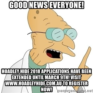 Good News Everyone - GOOD NEWS EVERYONE! HOADLEY HIDE 2018 APPLICATIONS HAVE BEEN EXTENDED UNTIL MARCH 9TH! VISIT www.hoadleyhide.com.au TO REGISTER NOW!