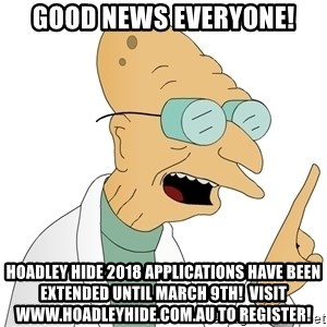 Good News Everyone - GOOD NEWS EVERYONE! HOADLEY HIDE 2018 APPLICATIONS HAVE BEEN EXTENDED UNTIL MARCH 9TH!  VISIT WWW.HOADLEYHIDE.COM.AU TO REGISTER!