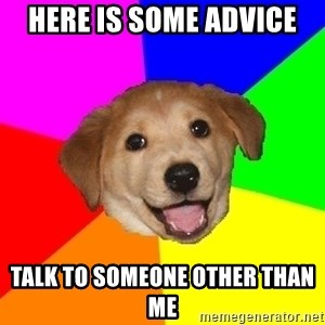 Advice Dog - Here is some advice  Talk to someone other than me