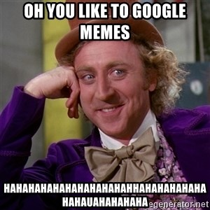 Willy Wonka - Oh you like to google memes  Hahahahahahahahahahahhahahahahahahahauahahahaha