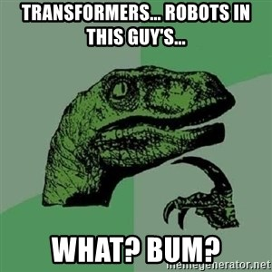 Philosoraptor - transformers... robots in this guy's... what? bum?
