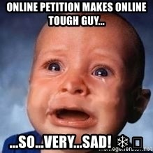 Very Sad Kid - Online petition makes online tough guy... ...so...very...sad! ❄️