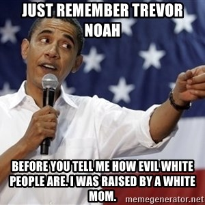 Obama You Mad - Just remember Trevor Noah  Before you tell me how evil White people are. I was raised by a White mom.