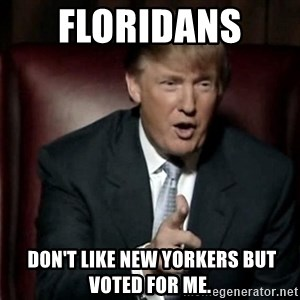 Donald Trump - Floridans   Don't like New Yorkers but voted for me.