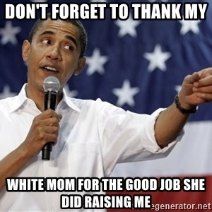 Obama You Mad - Don't forget to thank my  White mom for the good job she did raising me