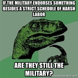Philosoraptor - If the military endorses something besides a strict schedule of harsh labor Are they still the military?