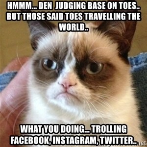 Grumpy Cat  - Hmmm... den  judging base on toes.. but those said toes travelling the world..  What you doing... trolling facebook, instagram, Twitter..
