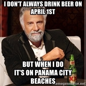 The Most Interesting Man In The World - I don't always drink beer on April 1st But when I do                             it's on Panama City Beaches