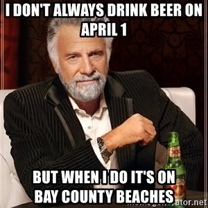 The Most Interesting Man In The World - I don't always drink beer on April 1 But when I do it's on               Bay County beaches