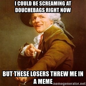 Joseph Ducreux - I could be screaming at douchebags right now But these losers threw me in a meme