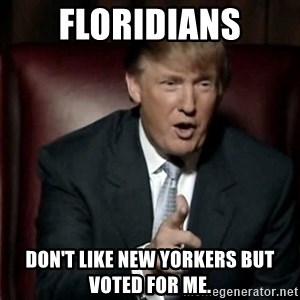 Donald Trump - Floridians Don't like New Yorkers but voted for me.