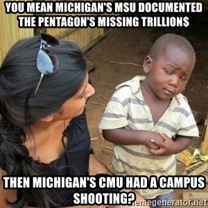 you mean to tell me black kid - You mean Michigan's MSU documented the Pentagon's missing trillion$ then Michigan's CMU had a campus shooting?