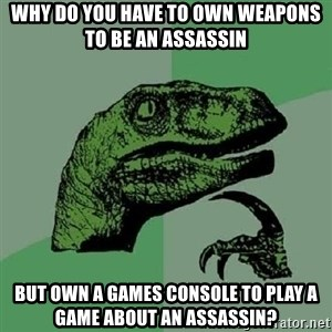 Philosoraptor - Why do you have to own weapons to be an assassin but own a games console to play a game about an assassin?
