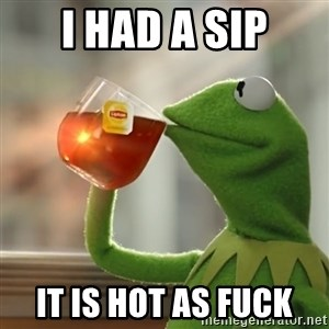 Kermit The Frog Drinking Tea - I had a sip It is hot as fuck