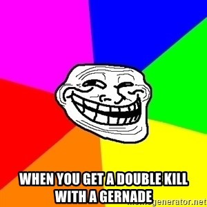 Trollface - when you get a double kill with a gernade