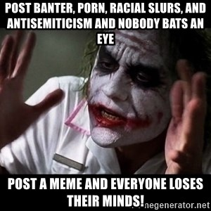 joker mind loss - post banter, porn, racial slurs, and antisemiticism and nobody bats an eye post a meme and everyone loses their minds!