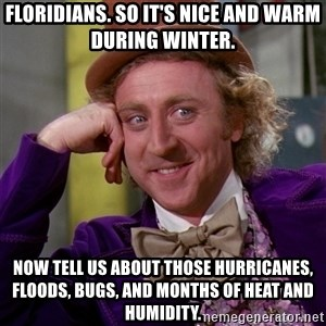 Willy Wonka - Floridians. So it's nice and warm during Winter. Now tell us about those hurricanes, floods, bugs, and months of heat and humidity.