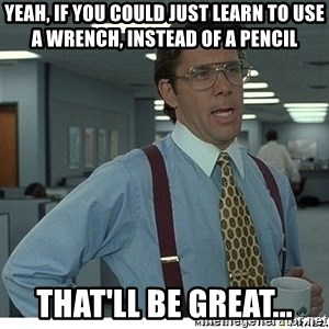 That would be great - YEAH, IF YOU COULD JUST LEARN TO USE A WRENCH, INSTEAD OF A PENCIL THAT'LL BE GREAT...