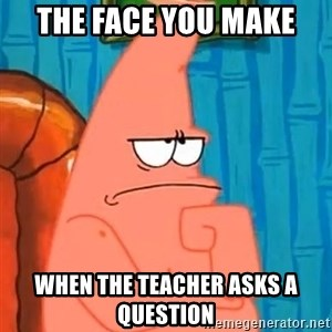 Patrick Wtf? - the face you make when the teacher asks a question