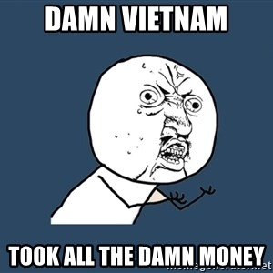 Y U No - Damn Vietnam Took all the damn money