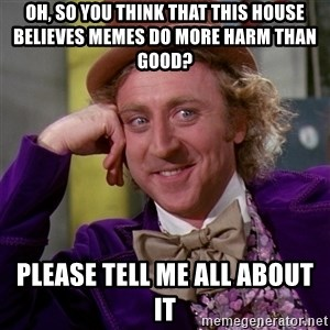 Willy Wonka - Oh, so you think that this house believes memes do more harm than good? Please tell me all about it