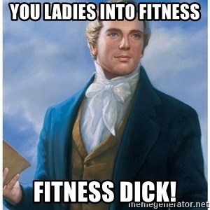 Joseph Smith - You ladies into fitness Fitness dick!