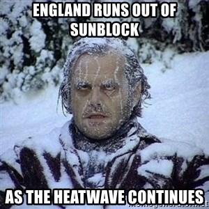 Frozen Jack - ENGLAND RUNS OUT OF SUNBLOCK AS THE HEATWAVE CONTINUES