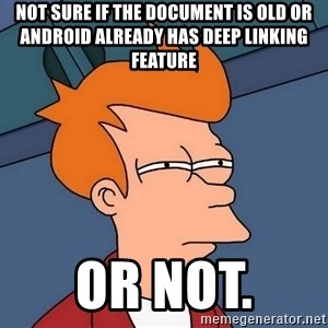 Futurama Fry - not sure if the document is old or Android already has deep linking feature or not.