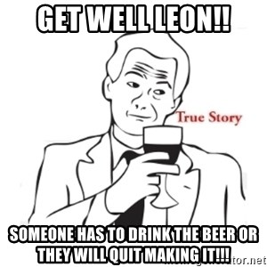 truestoryxd - get well leon!! someone has to drink the beer or they will quit making it!!!