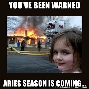 burning house girl - You've been warned Aries season is coming...