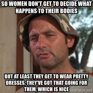 So I got that going on for me, which is nice - so women don't get to decide what happens to their bodies but at least they get to wear pretty dresses, they've got that going for them, which is nice