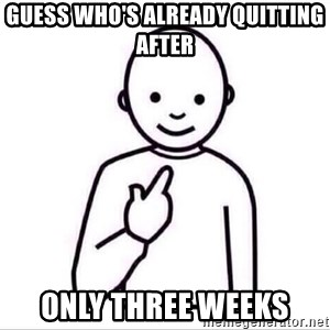Guess who ? - Guess who's already quitting after  ONLY THREE WEEKS